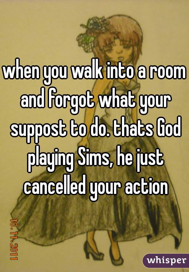 when you walk into a room and forgot what your suppost to do. thats God playing Sims, he just cancelled your action