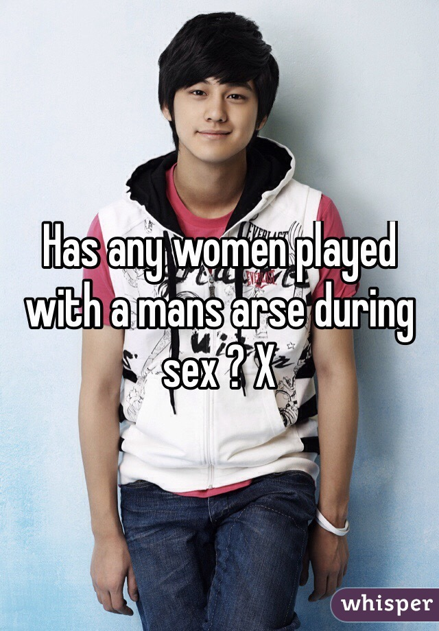 Has any women played with a mans arse during sex ? X