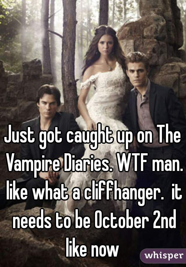 Just got caught up on The Vampire Diaries. WTF man. like what a cliffhanger.  it needs to be October 2nd like now