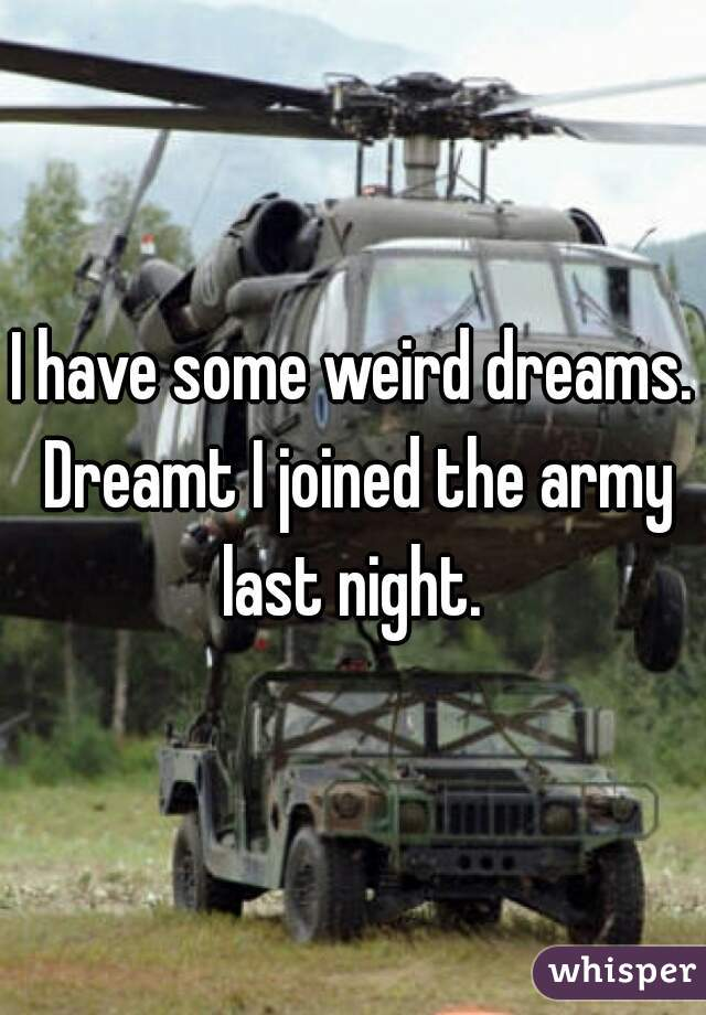 I have some weird dreams. Dreamt I joined the army last night.