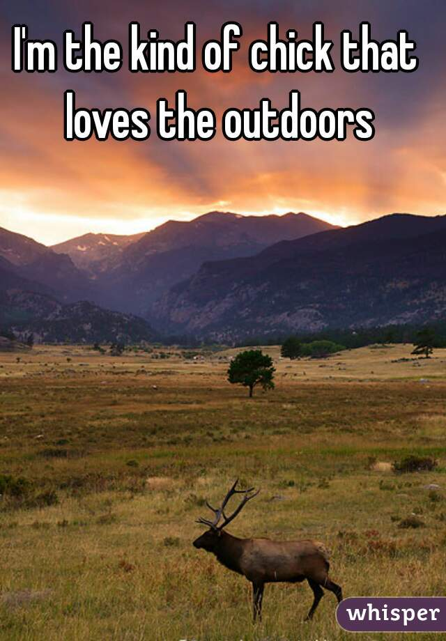 I'm the kind of chick that loves the outdoors