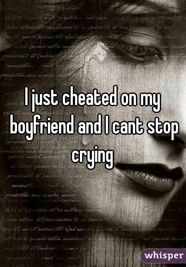 I just cheated on my boyfriend and I cant stop crying