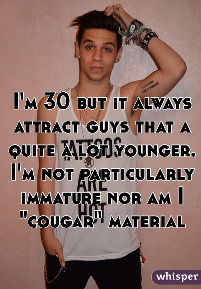 """I'm 30 but it always attract guys that a quite a lot younger. I'm not particularly immature nor am I """"cougar"""" material"""