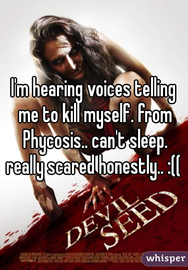 I'm hearing voices telling me to kill myself. from Phycosis.. can't sleep. really scared honestly.. :((