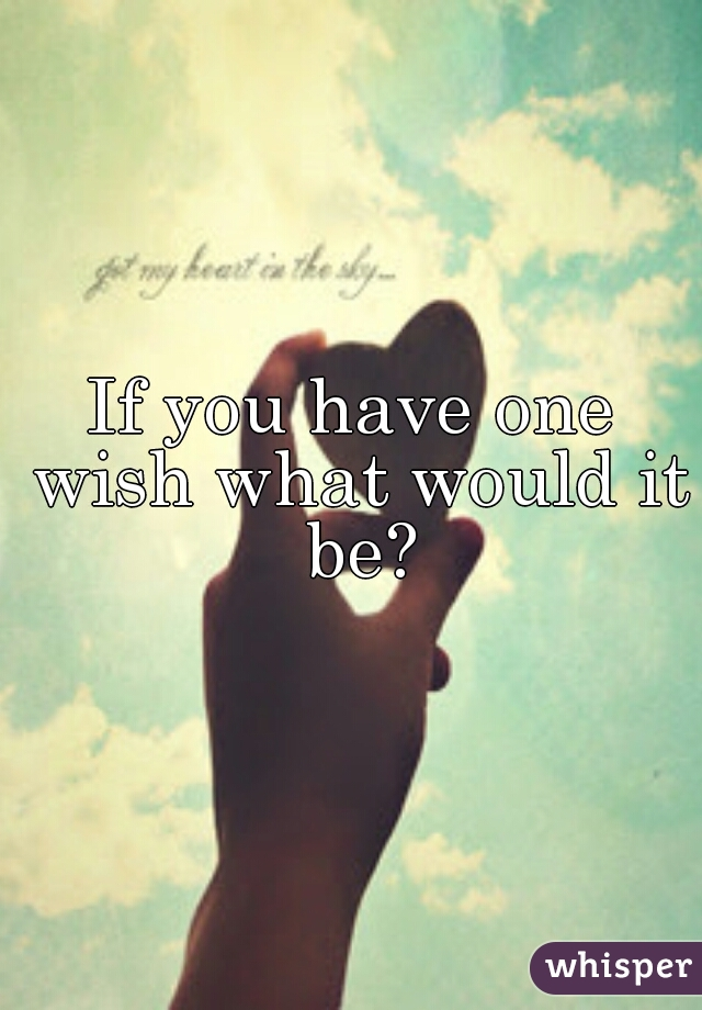 If you have one wish what would it be?