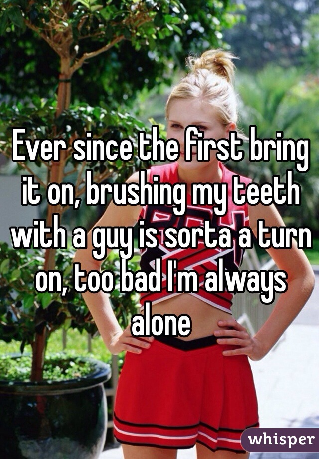 Ever since the first bring it on, brushing my teeth with a guy is sorta a turn on, too bad I'm always alone