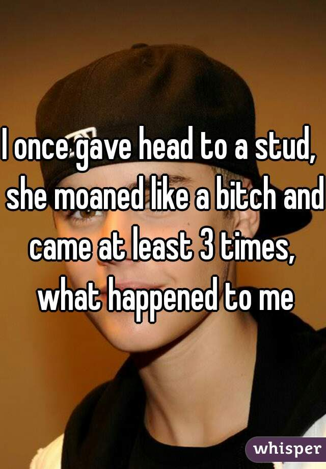 I once gave head to a stud,  she moaned like a bitch and came at least 3 times,  what happened to me