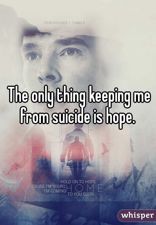 The only thing keeping me from suicide is hope.
