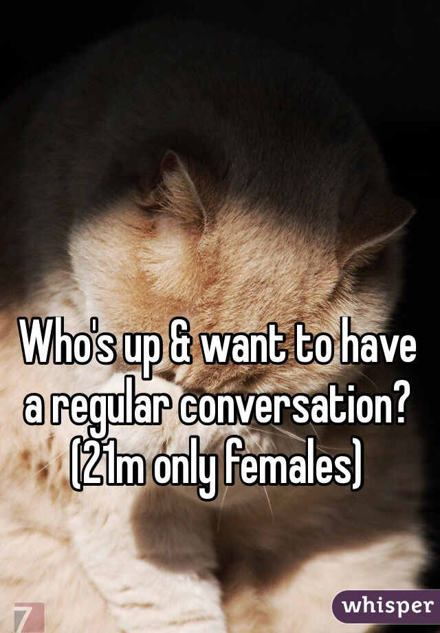 Who's up & want to have a regular conversation? (21m only females)