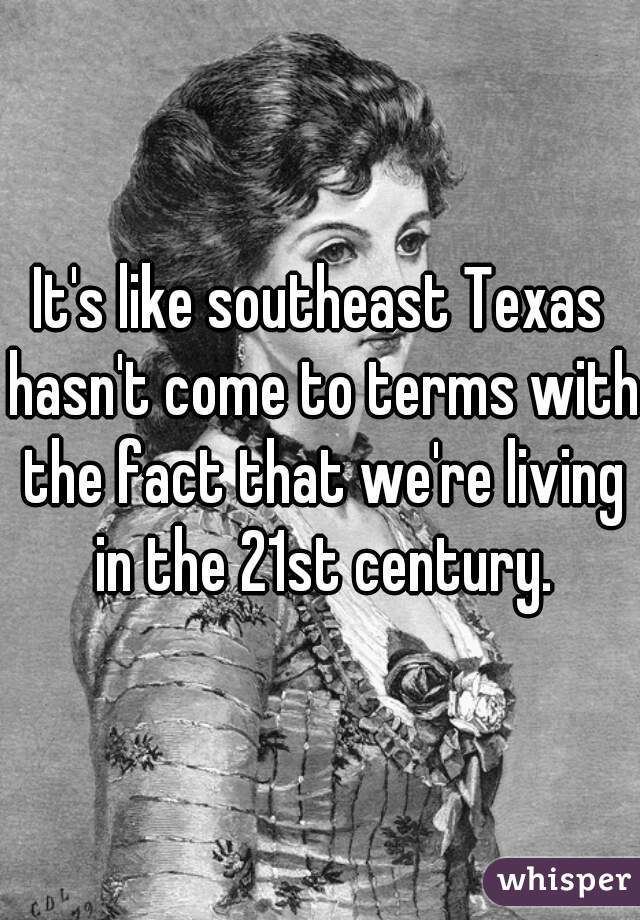 It's like southeast Texas hasn't come to terms with the fact that we're living in the 21st century.