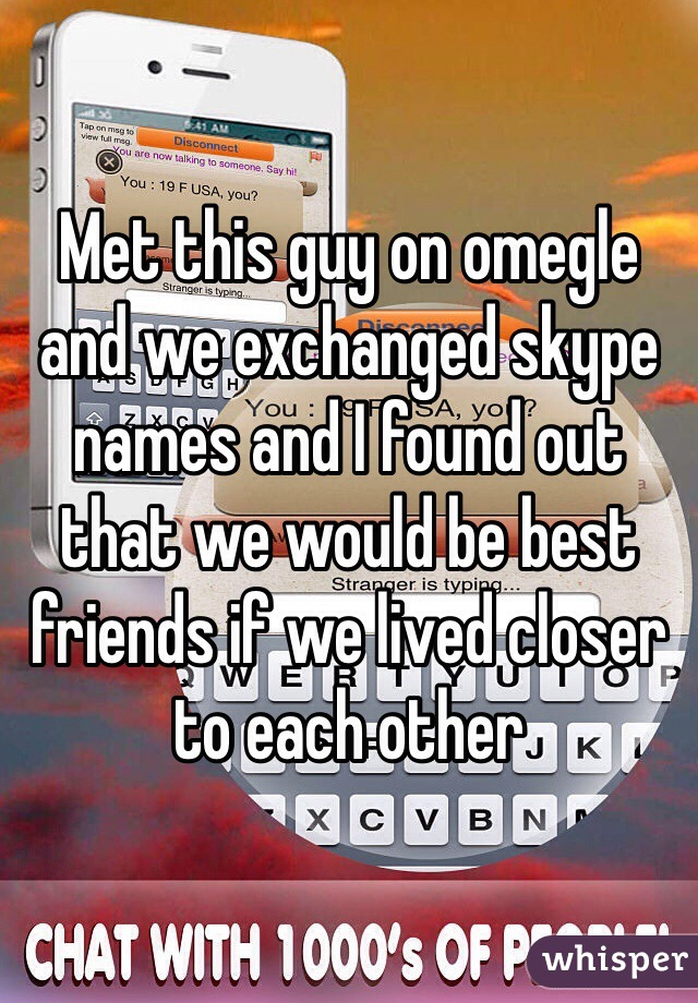 Met this guy on omegle and we exchanged skype names and I found out that we would be best friends if we lived closer to each other