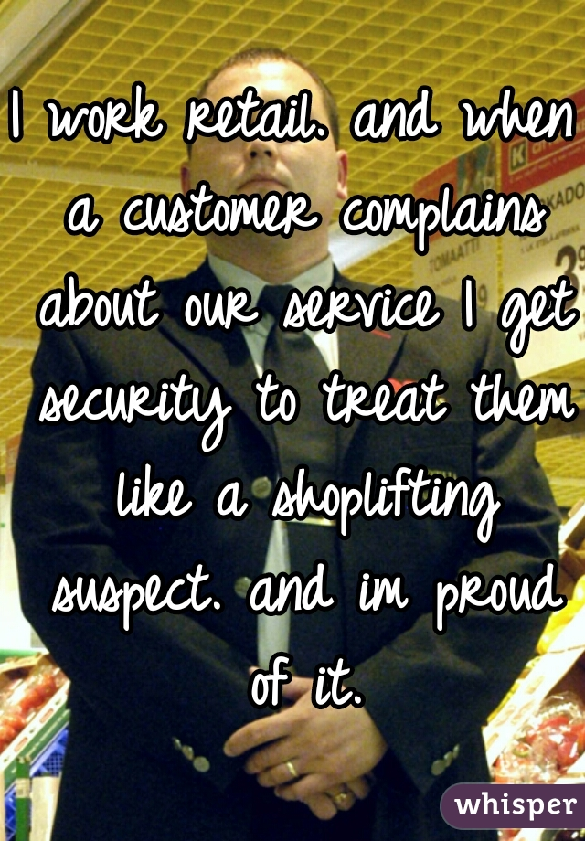 I work retail. and when a customer complains about our service I get security to treat them like a shoplifting suspect. and im proud of it.