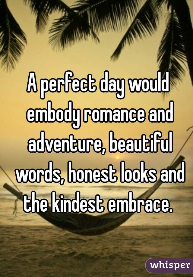 A perfect day would embody romance and adventure, beautiful words, honest looks and the kindest embrace.