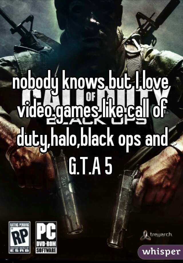 nobody knows but I love video games like call of duty,halo,black ops and G.T.A 5