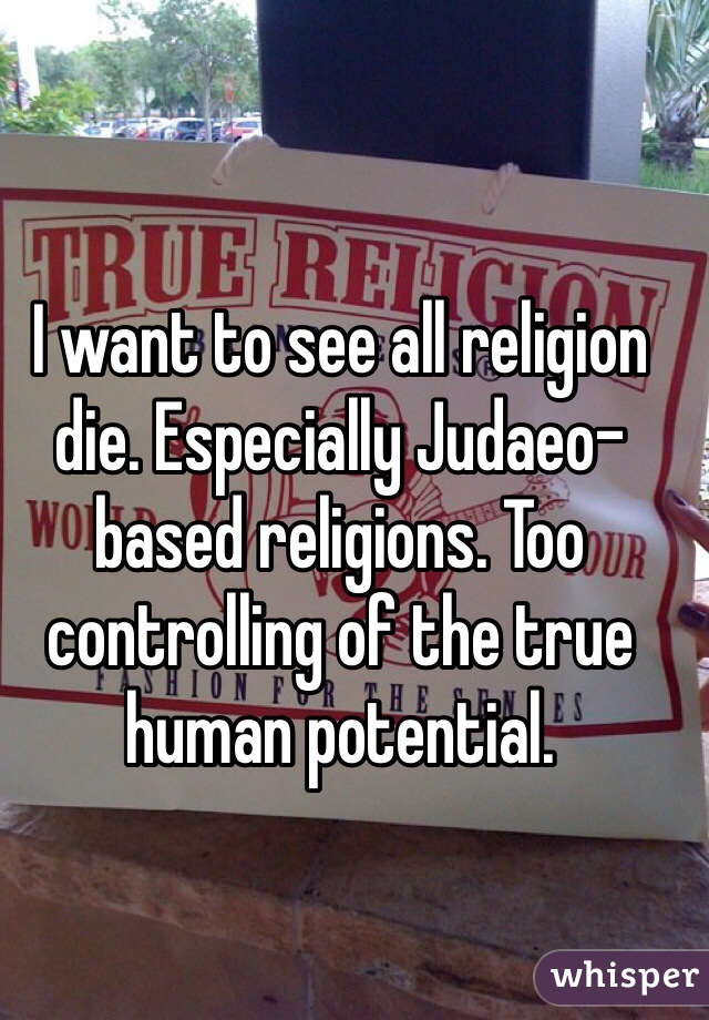 I want to see all religion die. Especially Judaeo-based religions. Too controlling of the true human potential.