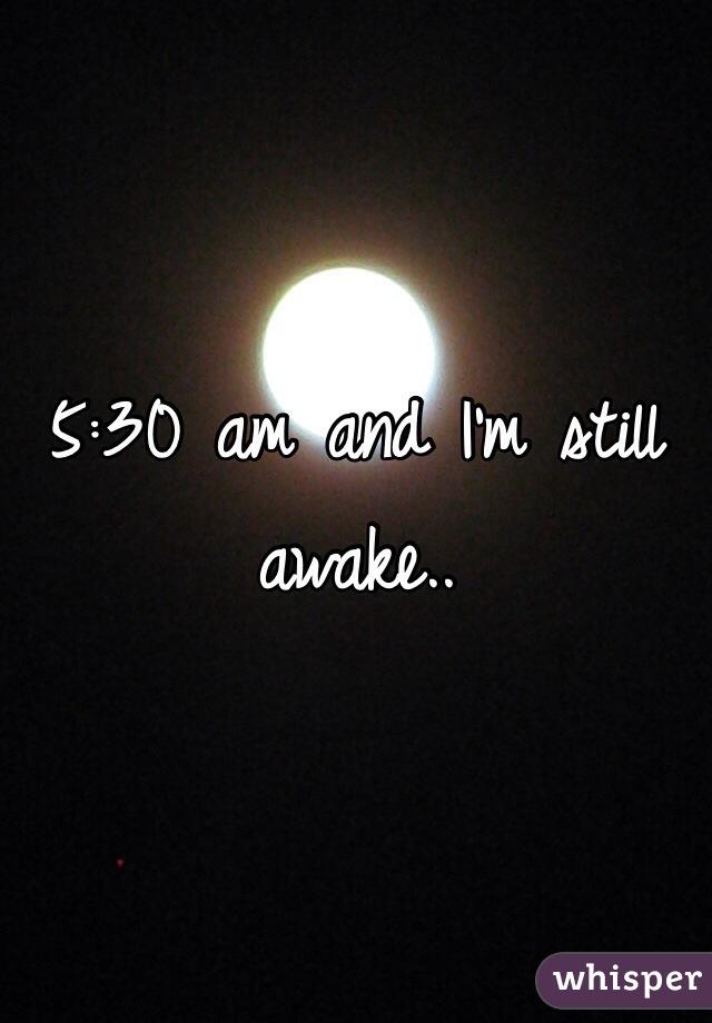 5:30 am and I'm still awake..