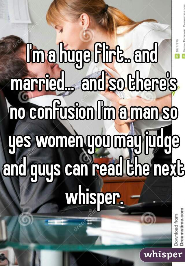 I'm a huge flirt.. and married...  and so there's no confusion I'm a man so yes women you may judge and guys can read the next whisper.