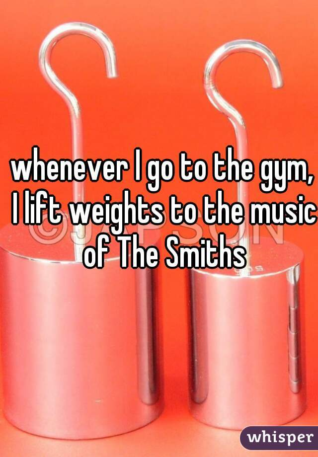 whenever I go to the gym, I lift weights to the music of The Smiths