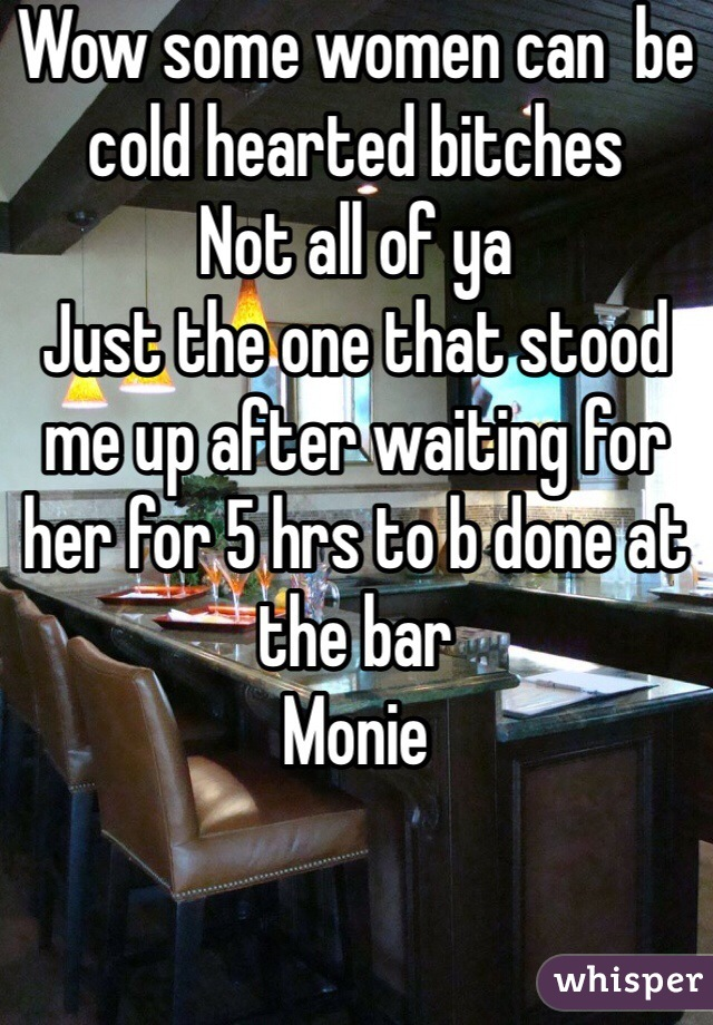 Wow some women can  be cold hearted bitches  Not all of ya  Just the one that stood me up after waiting for her for 5 hrs to b done at the bar  Monie