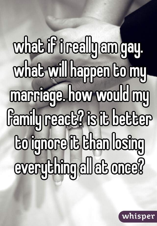what if i really am gay. what will happen to my marriage. how would my family react? is it better to ignore it than losing everything all at once?