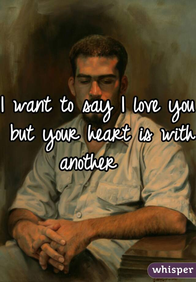 I want to say I love you but your heart is with another