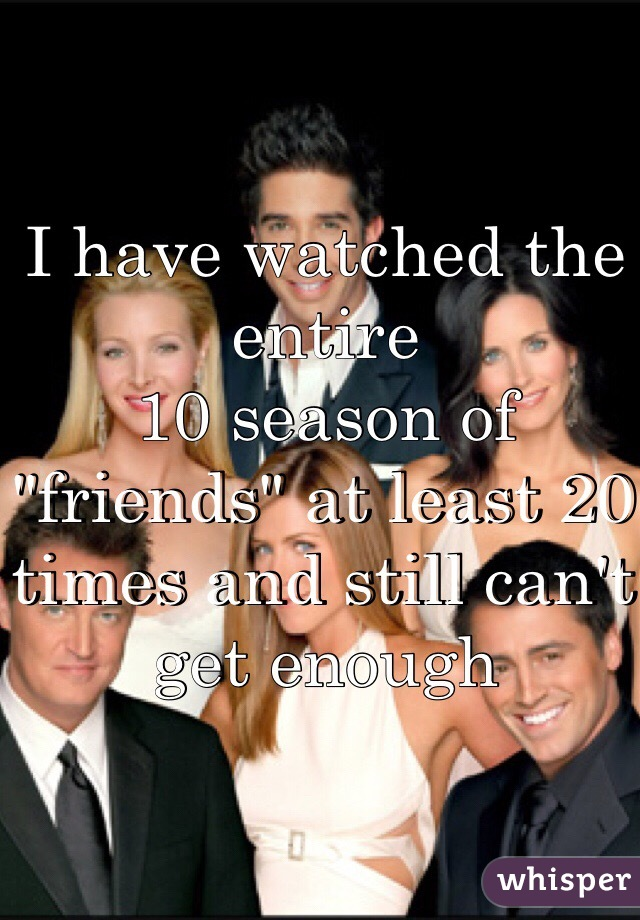 """I have watched the entire 10 season of """"friends"""" at least 20 times and still can't get enough"""