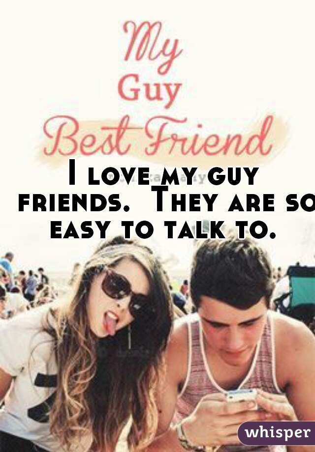 I love my guy friends.  They are so easy to talk to.