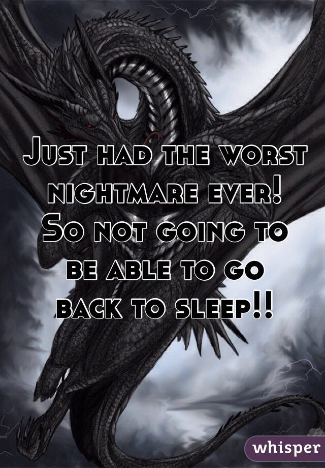 Just had the worst  nightmare ever!  So not going to  be able to go  back to sleep!!