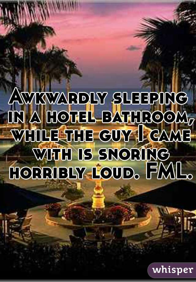 Awkwardly sleeping in a hotel bathroom, while the guy I came with is snoring horribly loud. FML.