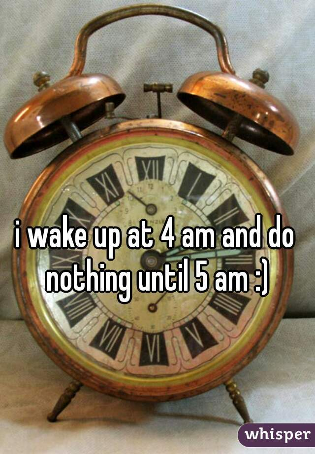 i wake up at 4 am and do nothing until 5 am :)