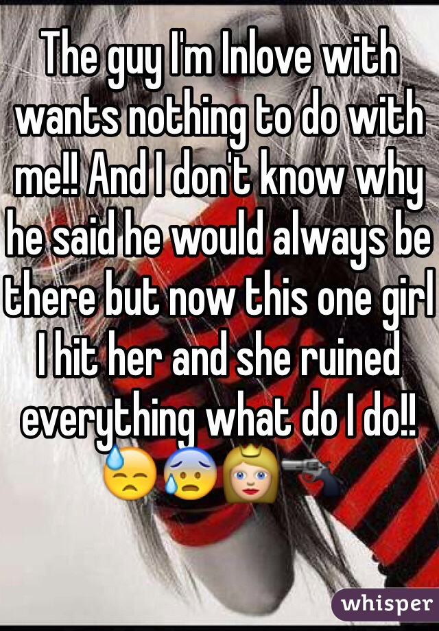 The guy I'm Inlove with wants nothing to do with me!! And I don't know why he said he would always be there but now this one girl I hit her and she ruined everything what do I do!! 😓😰👸🔫