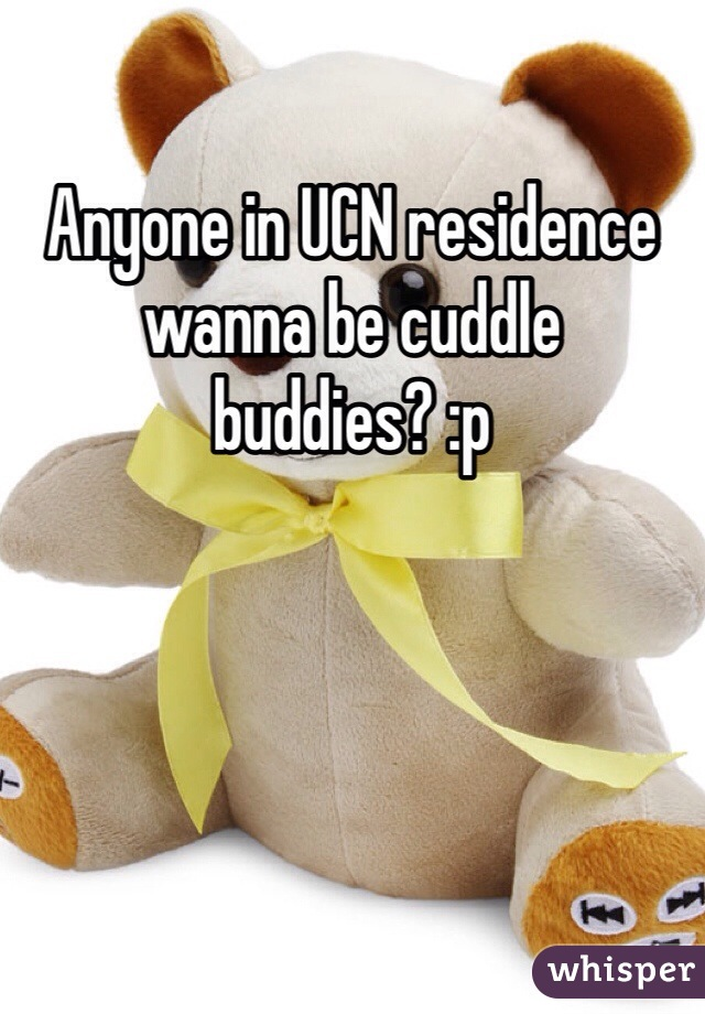 Anyone in UCN residence wanna be cuddle buddies? :p