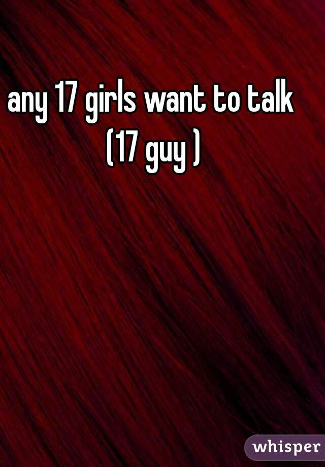 any 17 girls want to talk  (17 guy )
