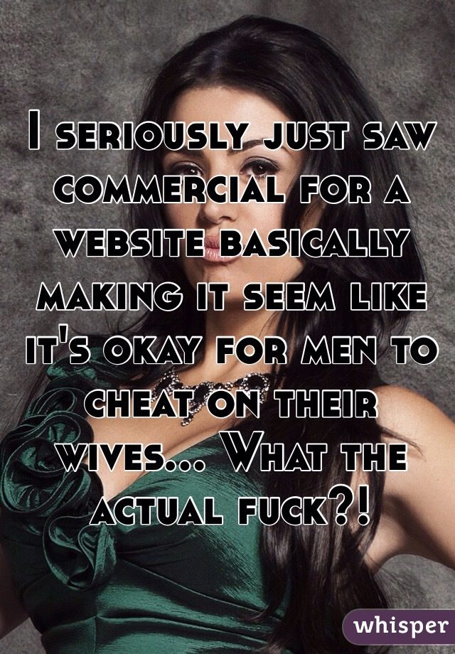 I seriously just saw commercial for a website basically making it seem like it's okay for men to cheat on their wives... What the actual fuck?!