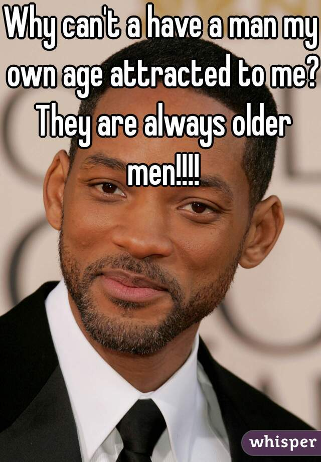 Why can't a have a man my own age attracted to me? They are always older men!!!!