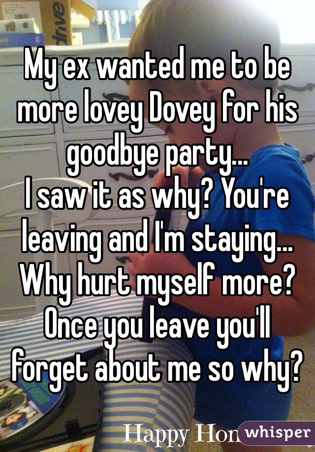 My ex wanted me to be more lovey Dovey for his goodbye party... I saw it as why? You're leaving and I'm staying... Why hurt myself more?  Once you leave you'll forget about me so why?