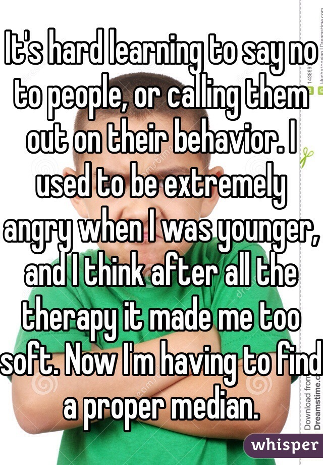 It's hard learning to say no to people, or calling them out on their behavior. I used to be extremely angry when I was younger, and I think after all the therapy it made me too soft. Now I'm having to find a proper median.