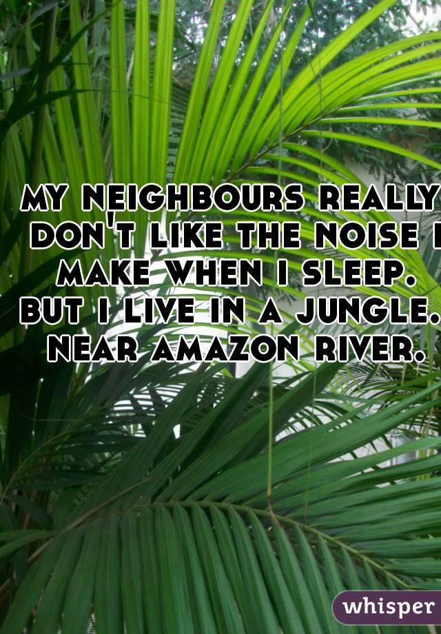 my neighbours really don't like the noise i make when i sleep. but i live in a jungle. near amazon river.