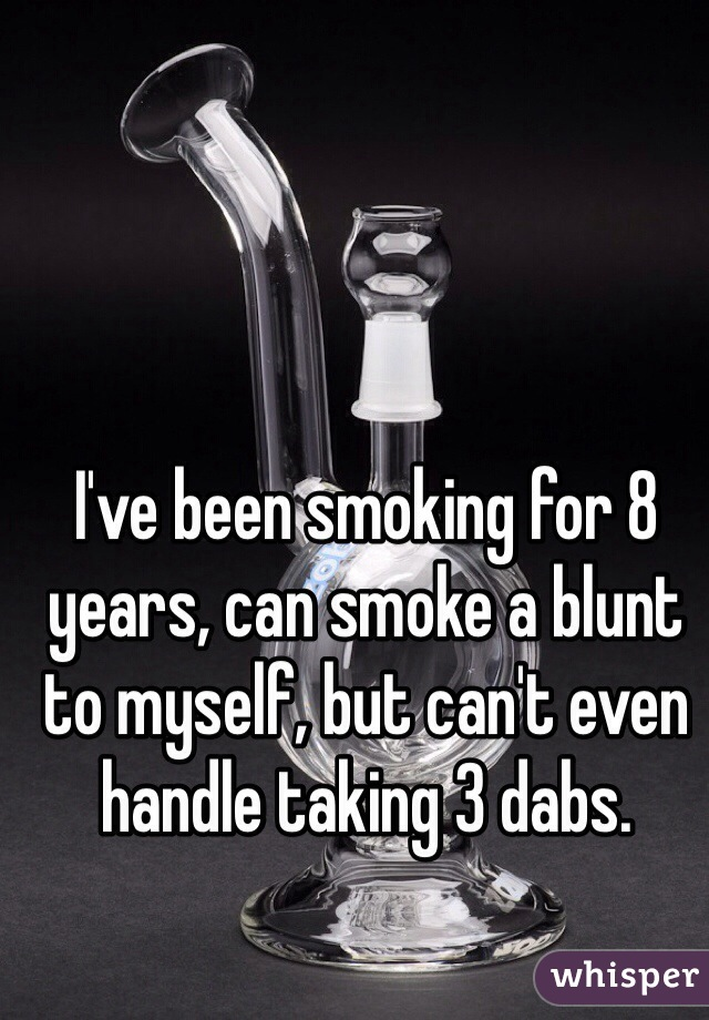 I've been smoking for 8 years, can smoke a blunt to myself, but can't even handle taking 3 dabs.