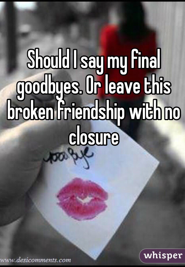 Should I say my final goodbyes. Or leave this broken friendship with no closure
