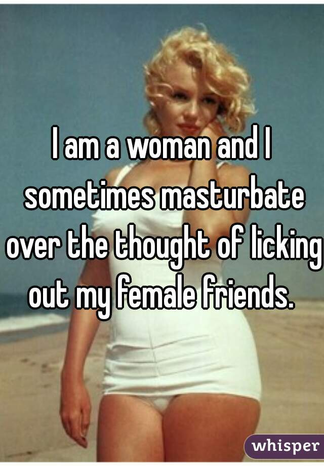 I am a woman and I sometimes masturbate over the thought of licking out my female friends.
