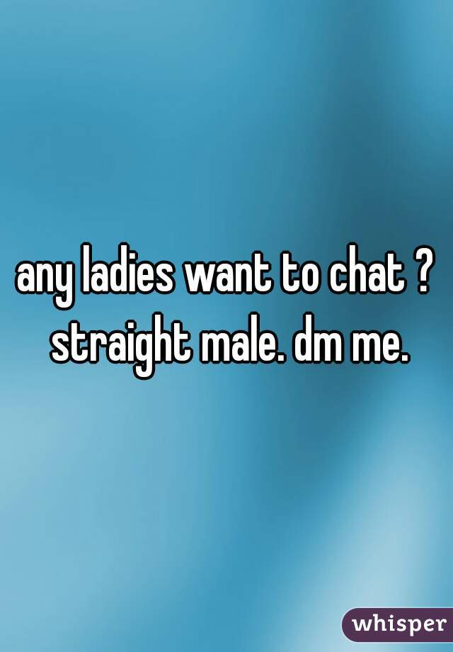 any ladies want to chat ? straight male. dm me.