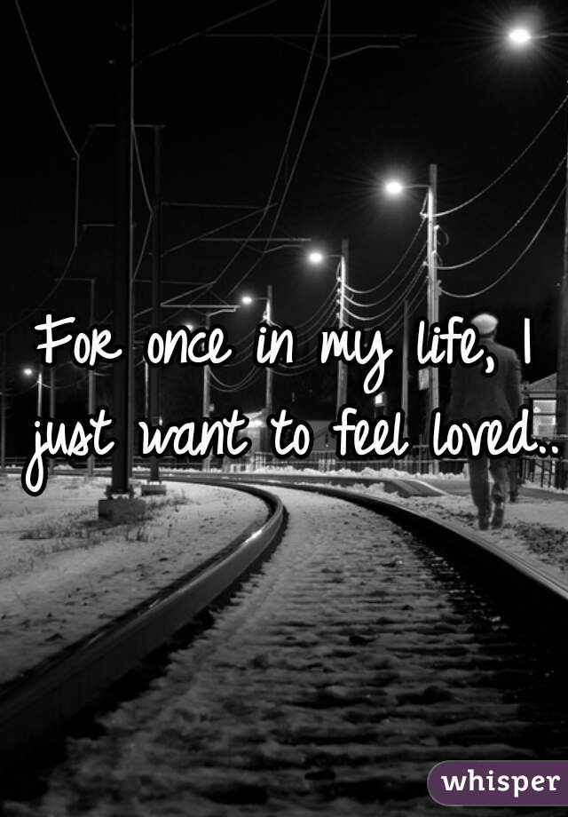 For once in my life, I just want to feel loved...
