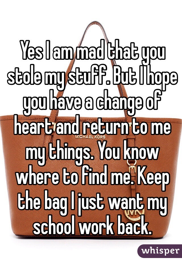 Yes I am mad that you stole my stuff. But I hope you have a change of heart and return to me my things. You know where to find me. Keep the bag I just want my school work back.