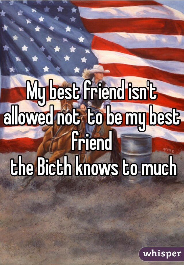 My best friend isn't allowed not  to be my best friend   the Bicth knows to much