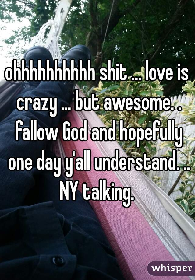 ohhhhhhhhhh shit ... love is crazy ... but awesome. . fallow God and hopefully one day y'all understand. .. NY talking.