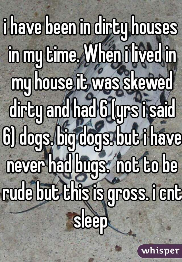 i have been in dirty houses in my time. When i lived in my house it was skewed dirty and had 6 (yrs i said 6) dogs. big dogs. but i have never had bugs.  not to be rude but this is gross. i cnt sleep