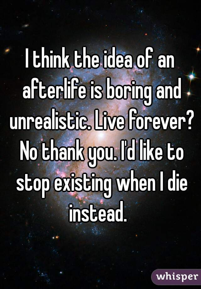 I think the idea of an afterlife is boring and unrealistic. Live forever? No thank you. I'd like to stop existing when I die instead.
