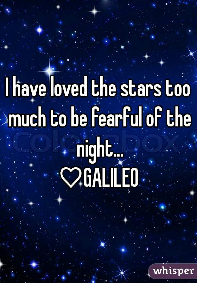 I have loved the stars too much to be fearful of the night... ♡GALILEO