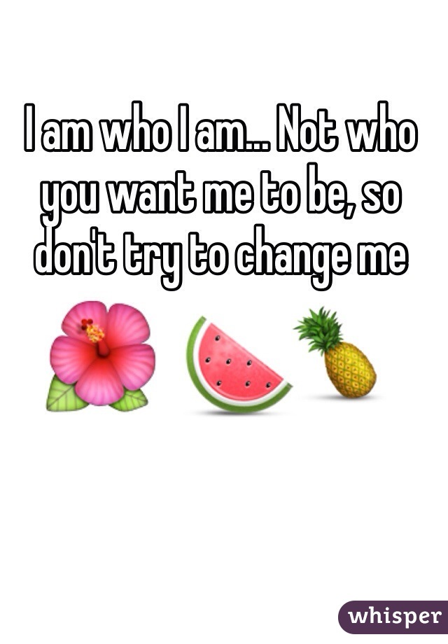 I am who I am... Not who you want me to be, so don't try to change me